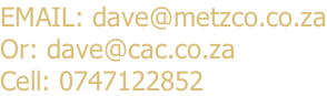 EMAIL: dave@metzco.co.za Or: dave@cac.co.za Cell: 0747122852